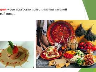 Кулинария – это искусство приготовления вкусной и здоровой пищи.