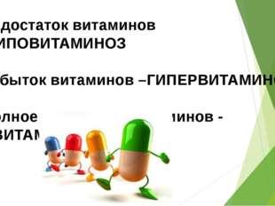 Недостаток витаминов -ГИПОВИТАМИНОЗ Избыток витаминов –ГИПЕРВИТАМИНОЗ Полное