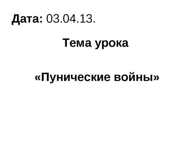 Дата: 03.04.13. Тема урока «Пунические войны»