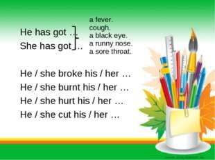 He has got … She has got … He / she broke his / her … He / she burnt his / h