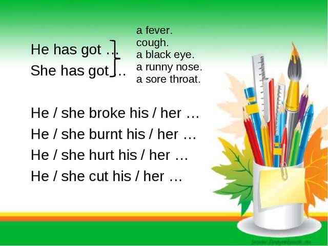 He has got … She has got … He / she broke his / her … He / she burnt his / h...