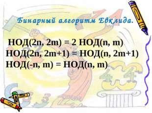 Бинарный алгоритм Евклида. НОД(2n, 2m) = 2 НОД(n, m) НОД(2n, 2m+1) = НОД(n, 2