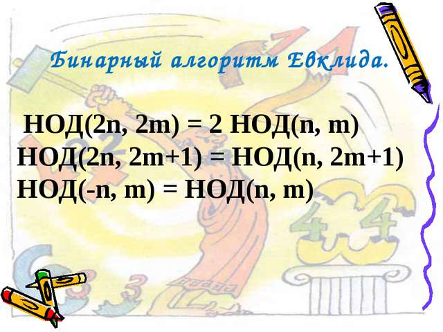 Бинарный алгоритм Евклида. НОД(2n, 2m) = 2 НОД(n, m) НОД(2n, 2m+1) = НОД(n, 2...