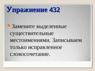 Упражнение 432 Замените выделенные существительные местоимениями. Записываем