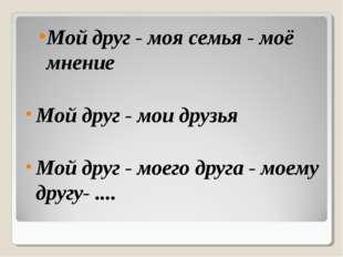 Мой друг - моя семья - моё мнение Мой друг - мои друзья Мой друг - моего друг