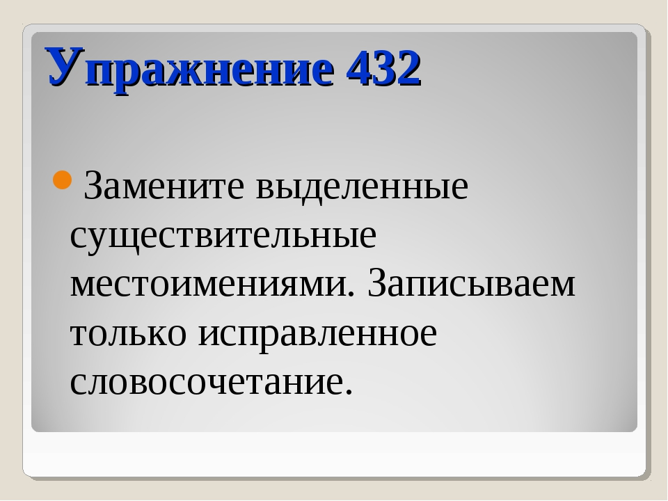 Упражнение 432 Замените выделенные существительные местоимениями. Записываем...