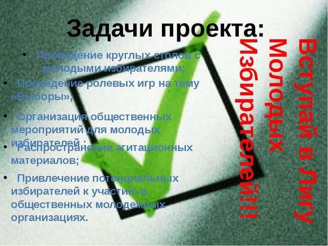 Задачи проекта: Проведение круглых столов с молодыми избирателями; Проведение...