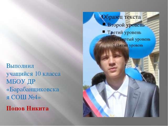 Выполнил учащийся 10 класса МБОУ ДР «Барабанщиковская СОШ №4» Попов Никита