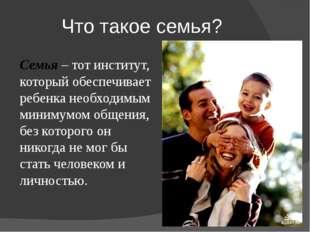 Что такое семья? Семья – тот институт, который обеспечивает ребенка необходим