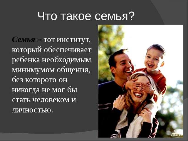Что такое семья? Семья – тот институт, который обеспечивает ребенка необходим...
