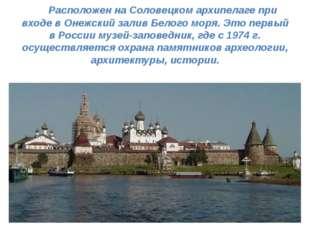 Расположен на Соловецком архипелаге при входе в Онежский залив Белого моря.