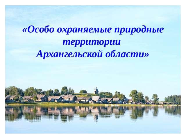«Особо охраняемые природные территории Архангельской области»