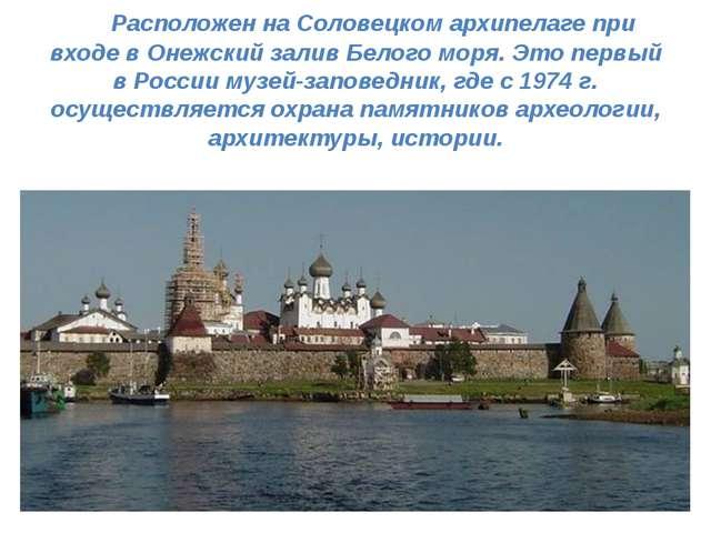 Расположен на Соловецком архипелаге при входе в Онежский залив Белого моря....