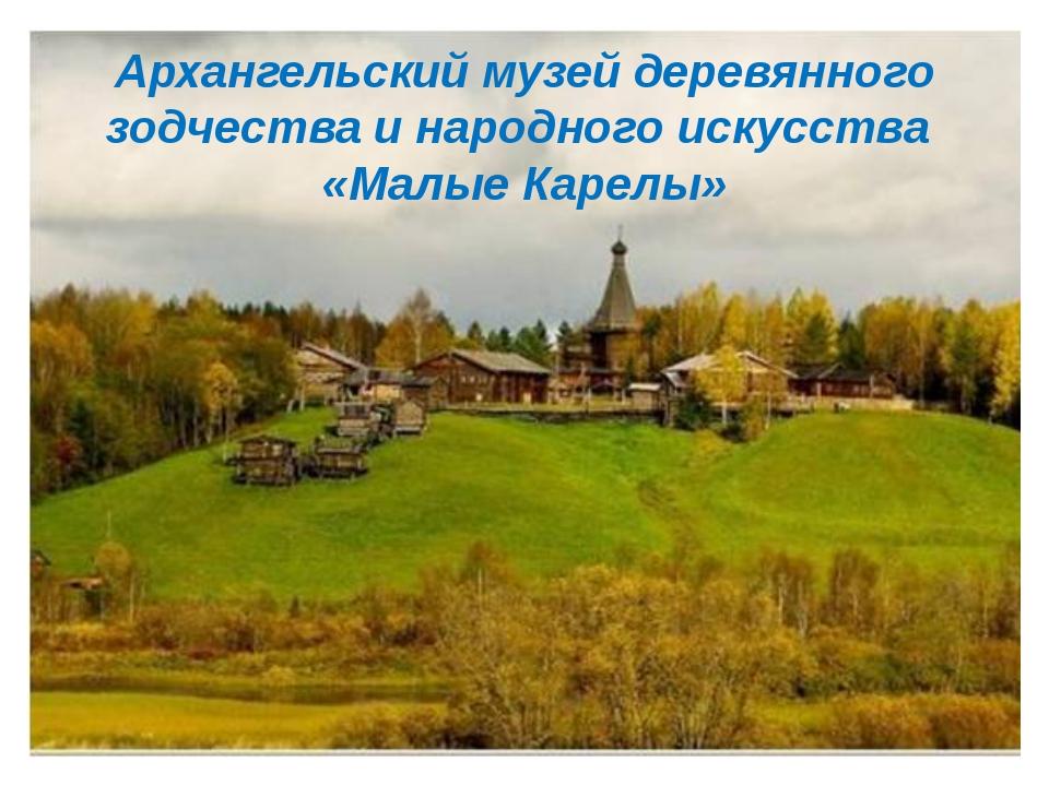 Архангельский музей деревянного зодчества и народного искусства «Малые Карелы»
