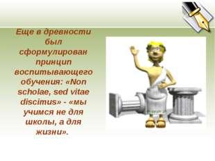 Еще в древности был сформулирован принцип воспитывающего обучения: «Non schol