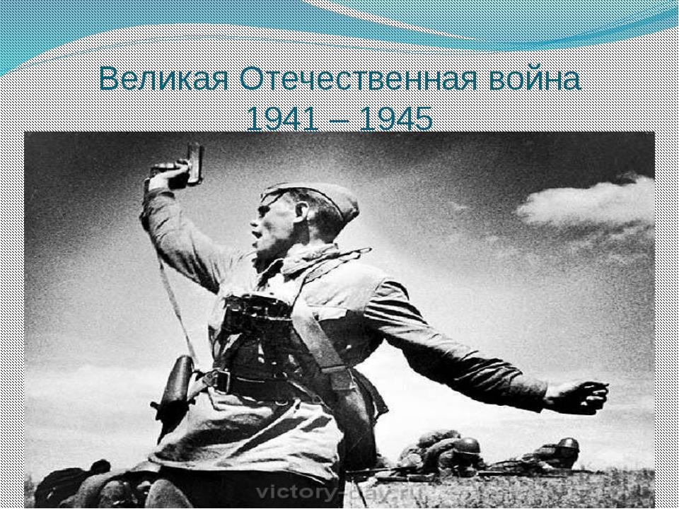 Великая Отечественная война 1941 – 1945