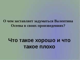 О чем заставляет задуматься Валентина Осеева в своих произведениях? Что такое