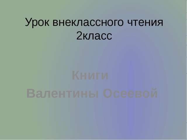 Урок внеклассного чтения 2класс Книги Валентины Осеевой