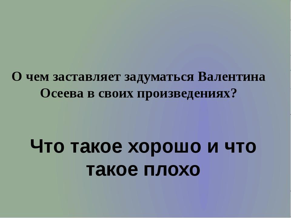 О чем заставляет задуматься Валентина Осеева в своих произведениях? Что такое...