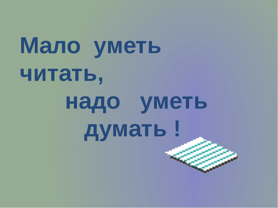 Мало уметь читать, надо уметь думать !