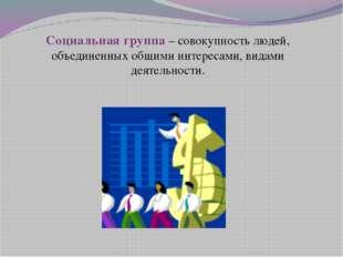 Социальная группа – совокупность людей, объединенных общими интересами, видам
