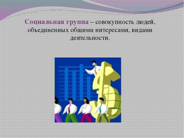Социальная группа – совокупность людей, объединенных общими интересами, видам...