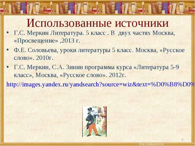 Использованные источники Г.С. Меркин Литература. 5 класс . В двух частях Моск...