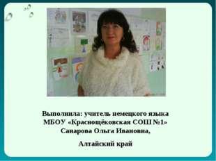Выполнила: учитель немецкого языка МБОУ «Краснощёковская СОШ №1» Санарова Оль