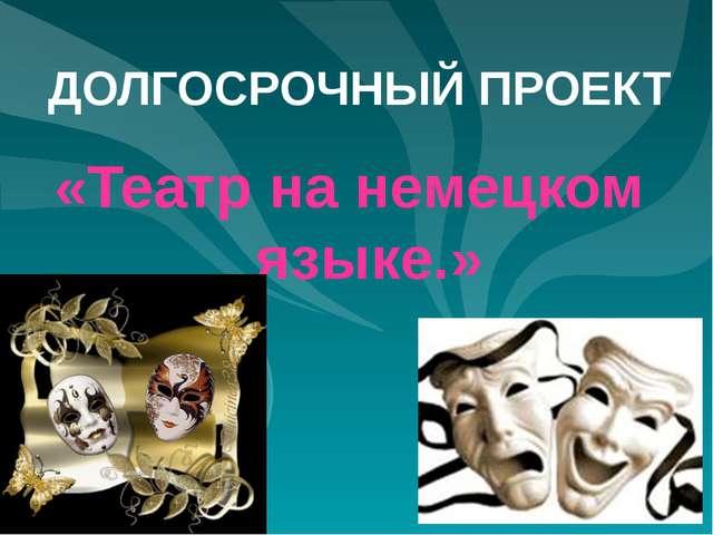 ДОЛГОСРОЧНЫЙ ПРОЕКТ «Театр на немецком языке.»