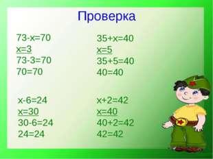 Проверка 73-х=70 х=3 73-3=70 70=70 35+х=40 х=5 35+5=40 40=40 х+2=42 х=40 40+2