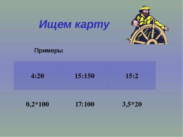 Ищем карту Примеры 4:20 15:150 15:2 0,2*100 17:100 3,5*20