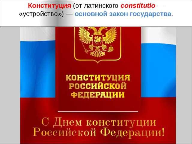 Конституция(отлатинскогоconstitutio— «устройство»)— основной закон госуд...