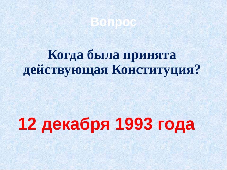 Вопрос Когда была принята действующая Конституция? 12 декабря 1993 года