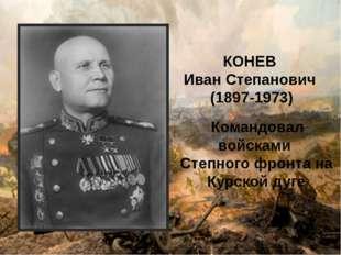 КОНЕВ Иван Степанович (1897-1973) Командовал войсками Степного фронта на Курс