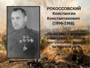 РОКОССОВСКИЙ Константин Константинович (1896-1968) Летом 1943 г. успешно кома