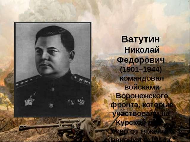 Ватутин Николай Федорович (1901–1944) командовал войсками Воронежского фронт...