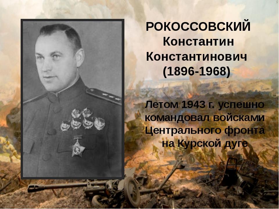 РОКОССОВСКИЙ Константин Константинович (1896-1968) Летом 1943 г. успешно кома...