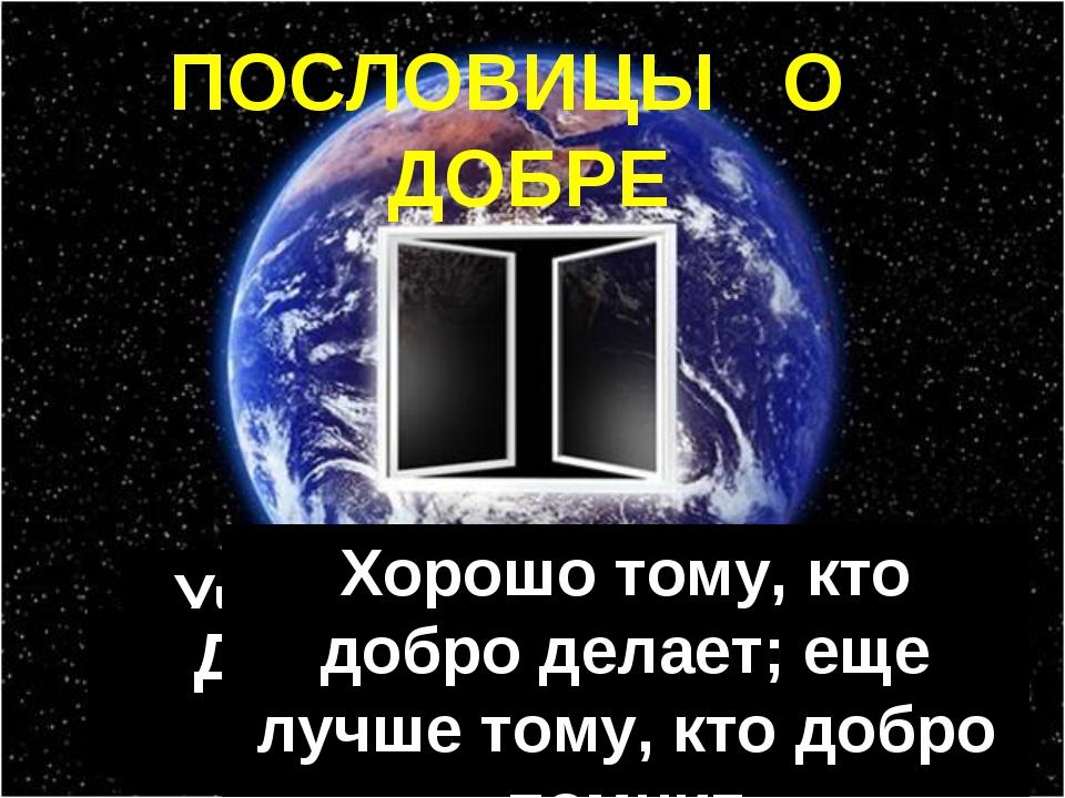 ПОСЛОВИЦЫ О ДОБРЕ Что худо, того бегай, что добро, тому следуй Учись доброму,...
