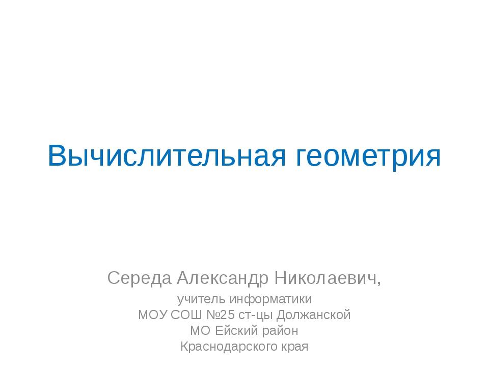 Вычислительная геометрия Середа Александр Николаевич, учитель информатики МОУ...