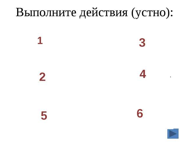 Выполните действия (устно): 1 3 2 4 5 6