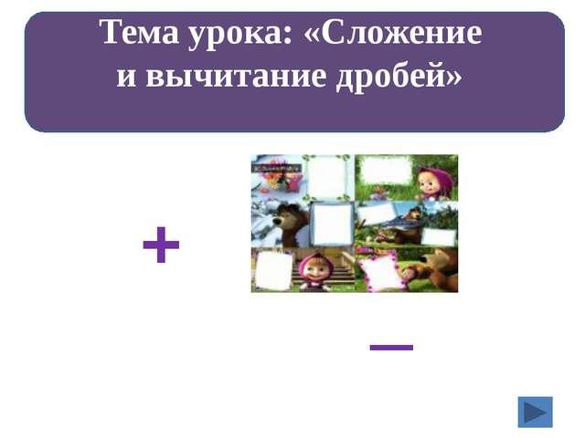 Выполните действия: Тема урока: «Сложение и вычитание дробей» + –