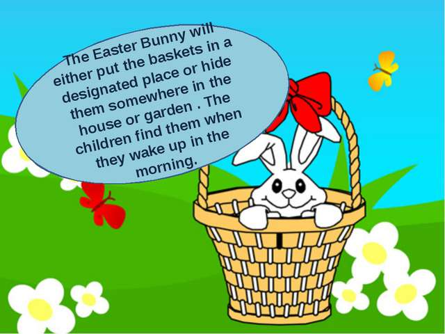 . The Easter Bunny will either put the baskets in a designated place or hide...