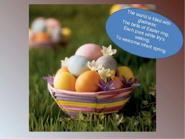 The world is filled with gladness; The bells of Easter ring; Each pure white...