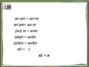 an am = an+m an:am= an-m (an) m = anm (ab)n = anbn (a/b)n = an/bn a0 = 1 a1