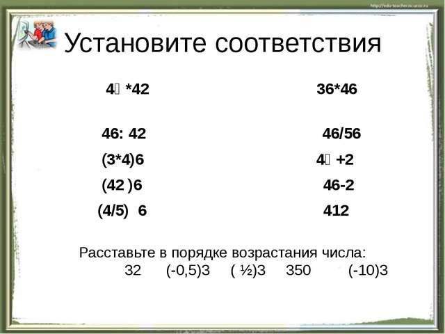 Установите соответствия 4⁶ *42 36*46 46: 42 46/56 (3*4)6 4⁶ +2 (42 )6 46-2 (4...