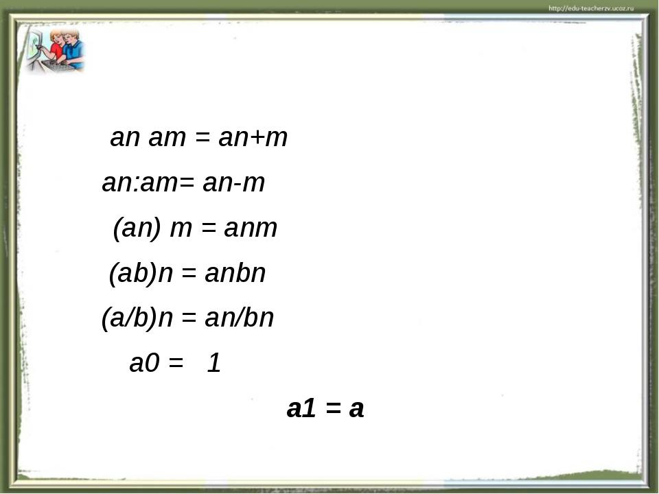 an am = an+m an:am= an-m (an) m = anm (ab)n = anbn (a/b)n = an/bn a0 = 1 a1...