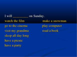 I will _________ on Sunday. watch the film make a snowman go to the cinema pl