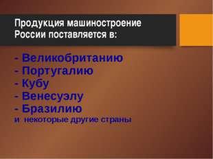 Продукция машиностроение России поставляется в: - Великобританию - Португалию