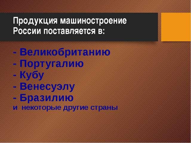 Продукция машиностроение России поставляется в: - Великобританию - Португалию...