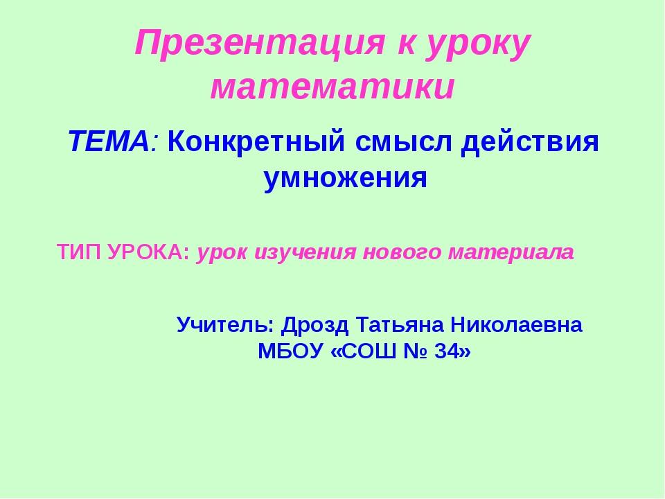 Презентация к уроку математики ТЕМА: Конкретный смысл действия умножения ТИП...